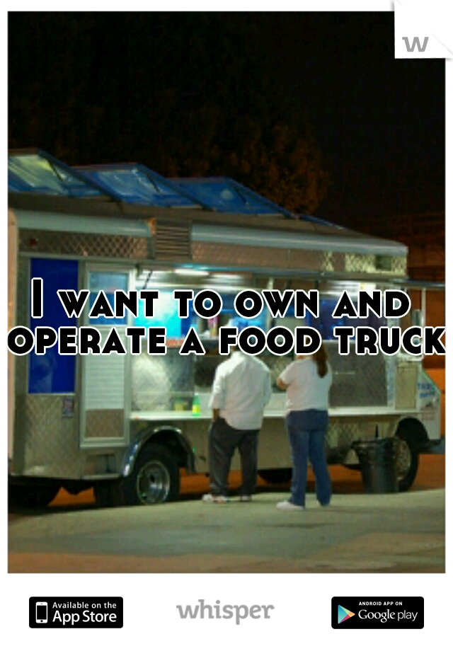 I want to own and operate a food truck.