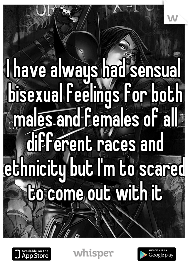 I have always had sensual bisexual feelings for both males and females of all different races and ethnicity but I'm to scared to come out with it