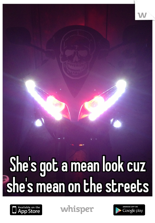 She's got a mean look cuz she's mean on the streets