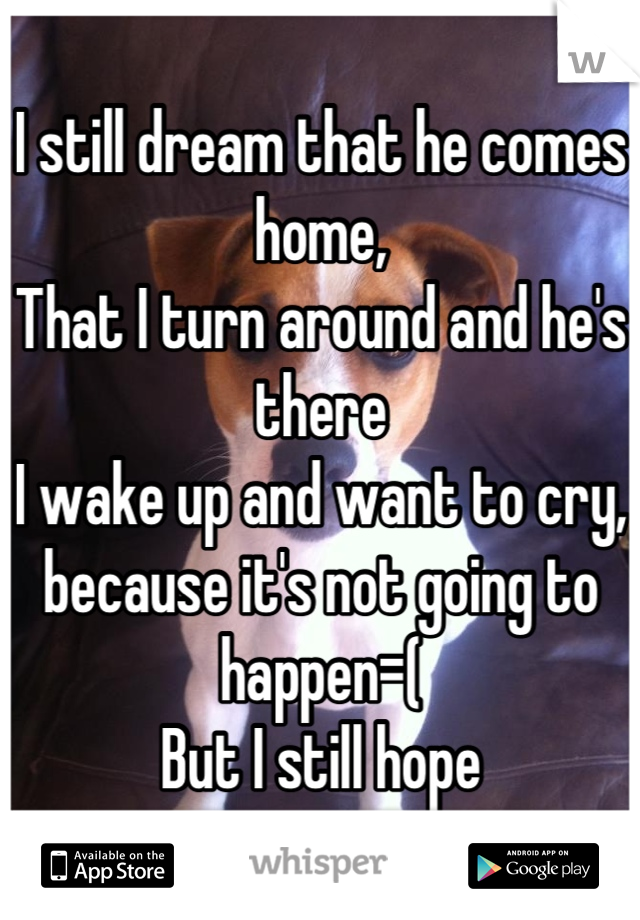 I still dream that he comes home, That I turn around and he's there I wake up and want to cry, because it's not going to happen=( But I still hope