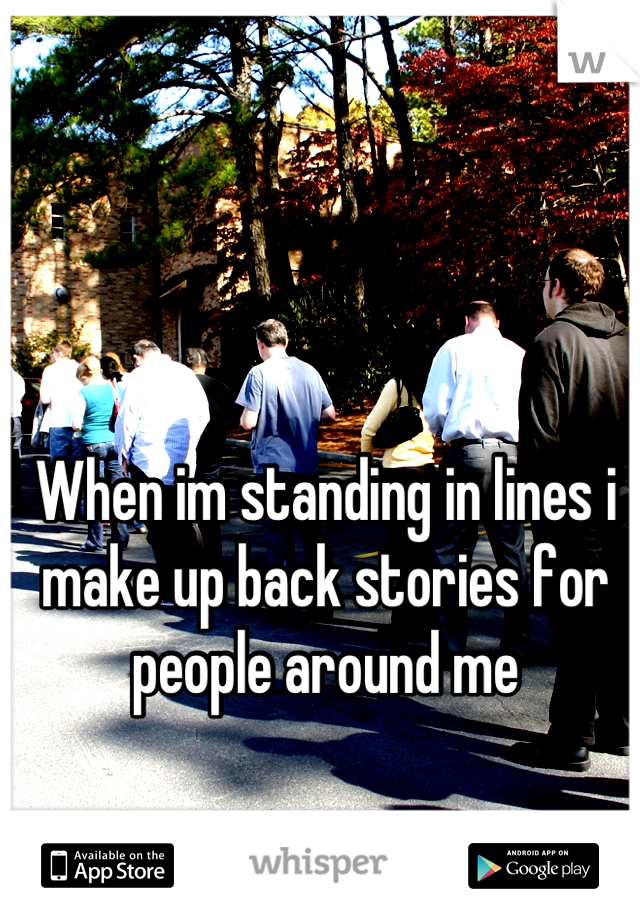 When im standing in lines i make up back stories for people around me