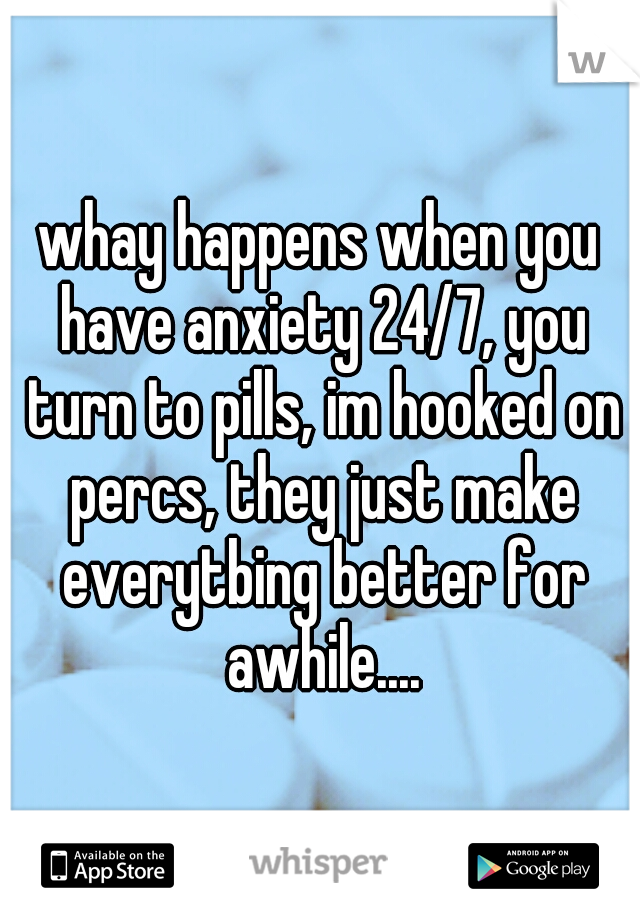 whay happens when you have anxiety 24/7, you turn to pills, im hooked on percs, they just make everytbing better for awhile....