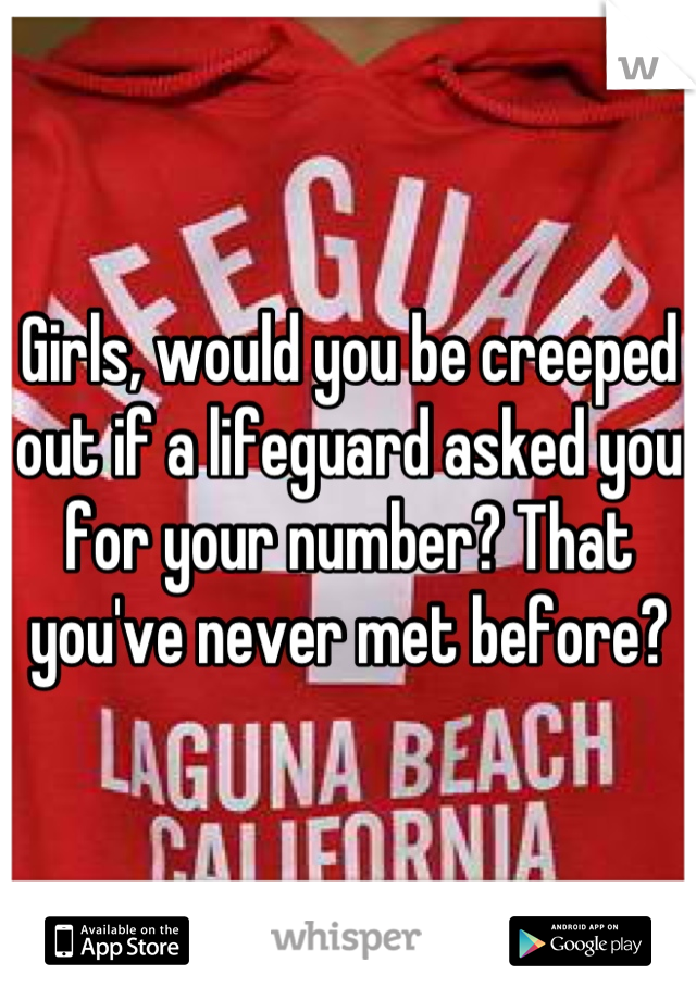 Girls, would you be creeped out if a lifeguard asked you for your number? That you've never met before?