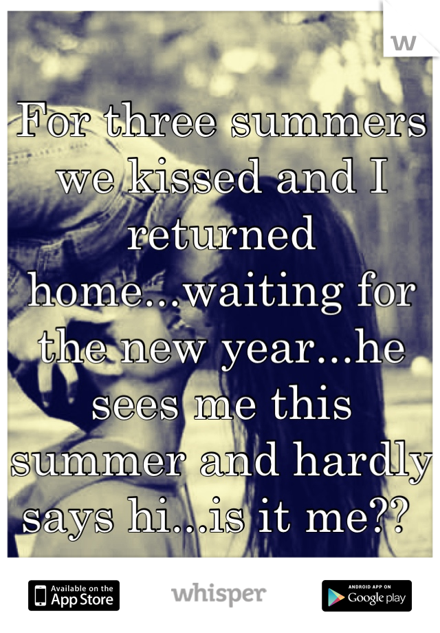 For three summers we kissed and I returned home...waiting for the new year...he sees me this summer and hardly says hi...is it me??