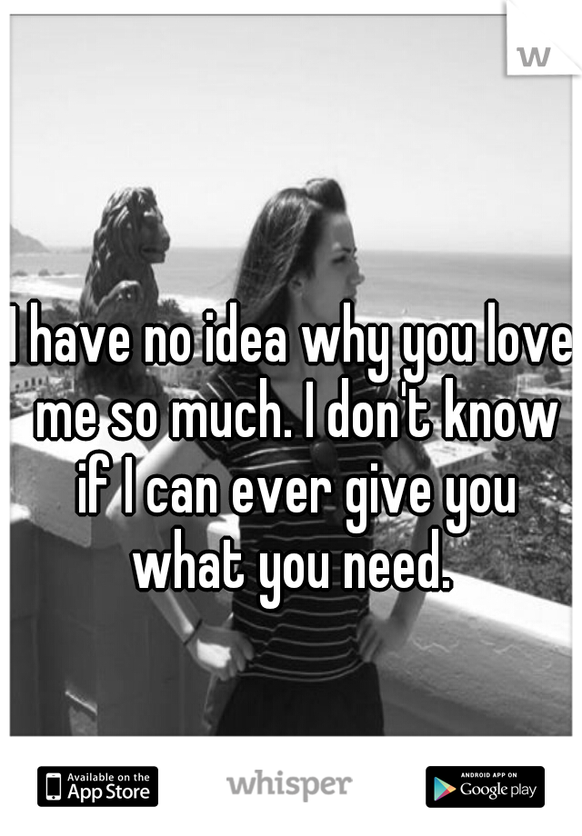 I have no idea why you love me so much. I don't know if I can ever give you what you need.