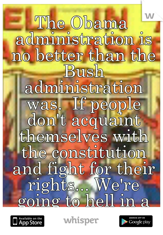 The Obama administration is no better than the Bush administration was.  If people don't acquaint themselves with the constitution and fight for their rights... We're going to hell in a hand basket!