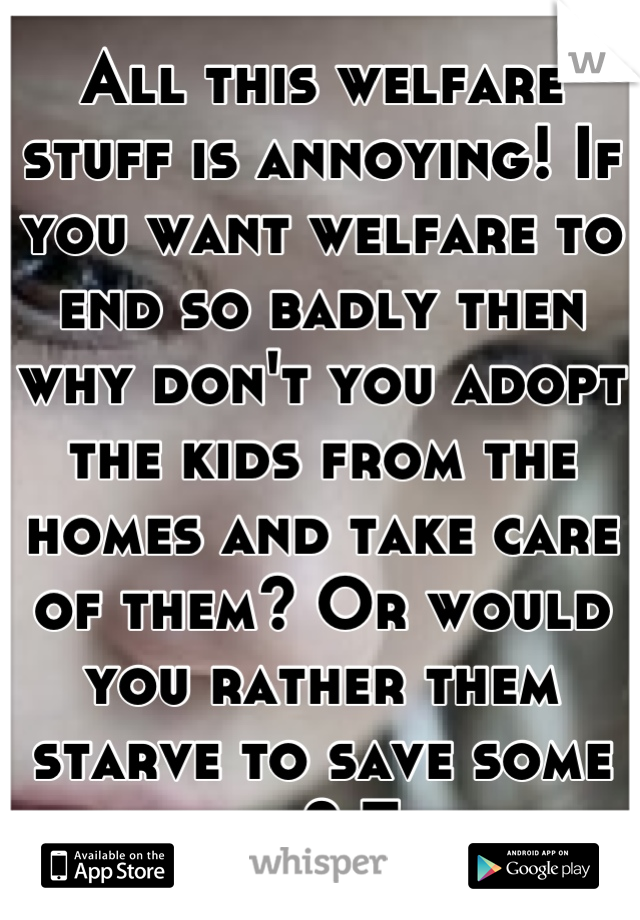All this welfare stuff is annoying! If you want welfare to end so badly then why don't you adopt the kids from the homes and take care of them? Or would you rather them starve to save some money? Think