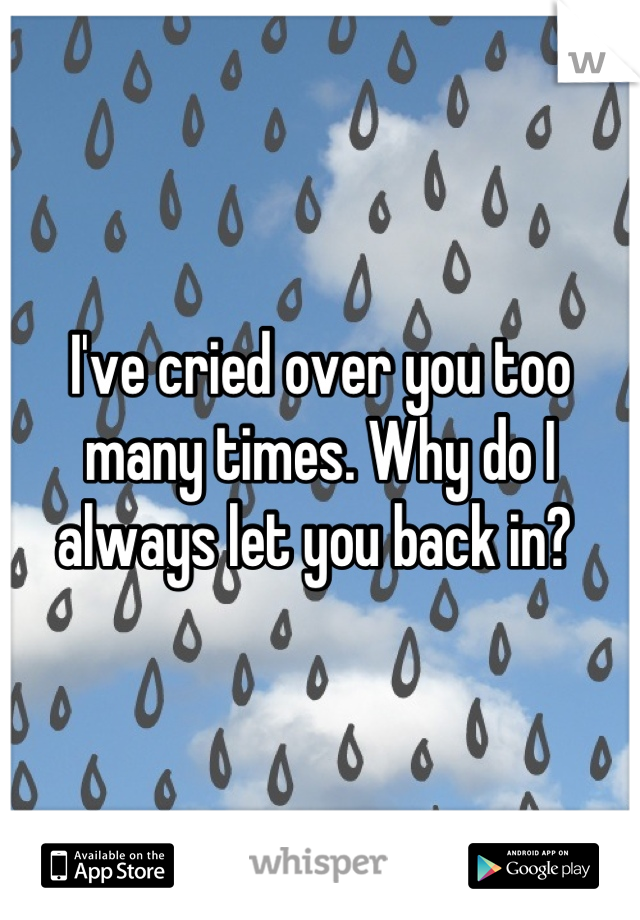 I've cried over you too many times. Why do I always let you back in?
