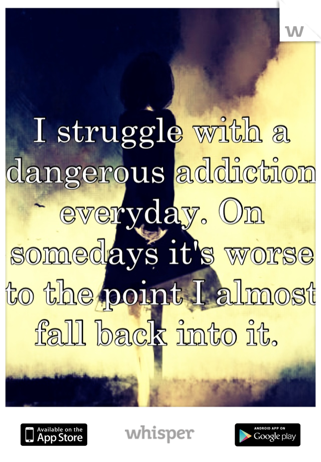 I struggle with a dangerous addiction everyday. On somedays it's worse to the point I almost fall back into it.