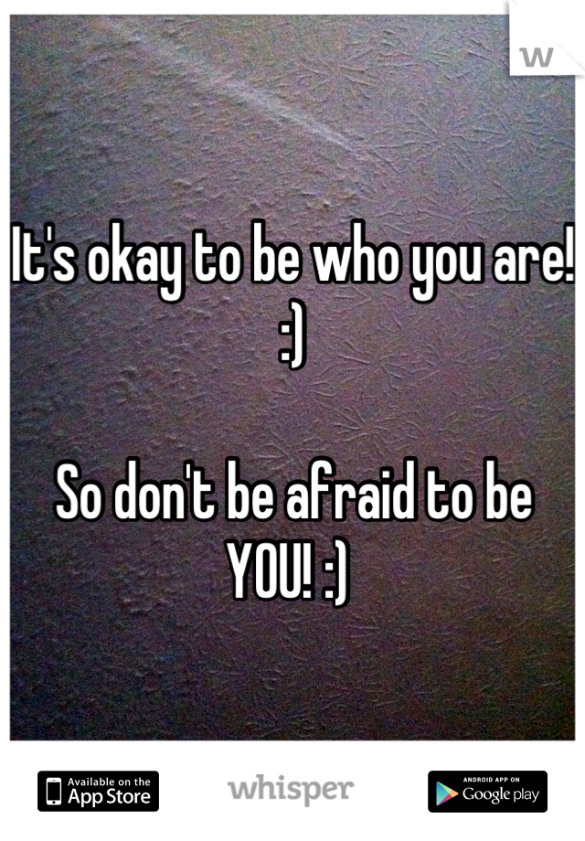 It's okay to be who you are! :)  So don't be afraid to be YOU! :)