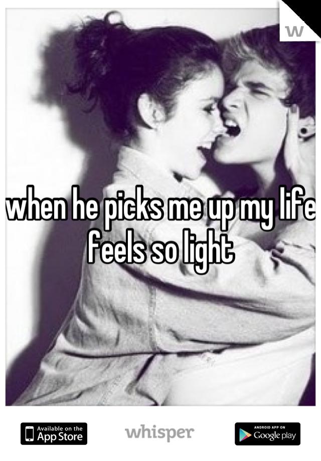when he picks me up my life feels so light