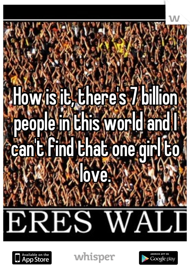 How is it, there's 7 billion people in this world and I can't find that one girl to love.