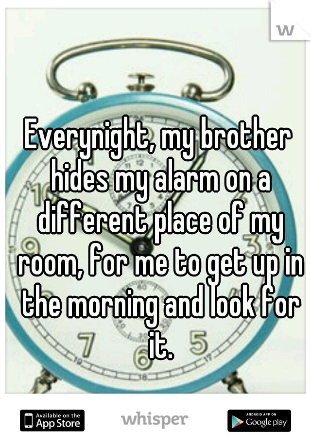 Everynight, my brother hides my alarm on a different place of my room, for me to get up in the morning and look for it.