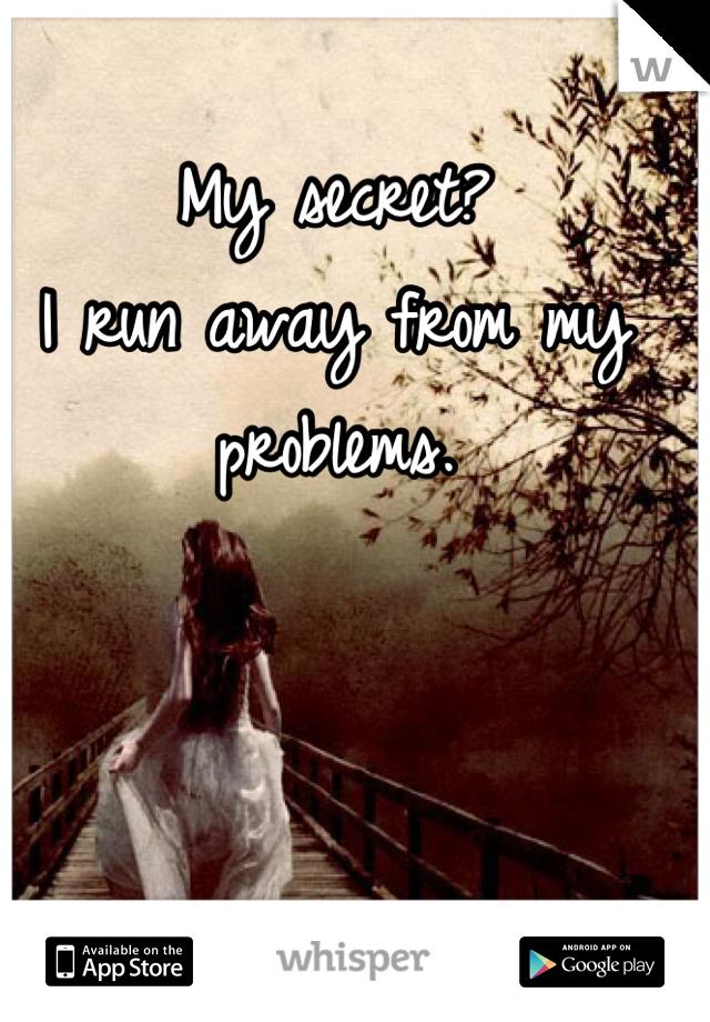 My secret?  I run away from my problems.