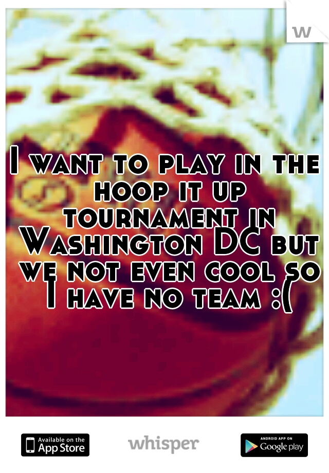 I want to play in the hoop it up tournament in Washington DC but we not even cool so I have no team :(