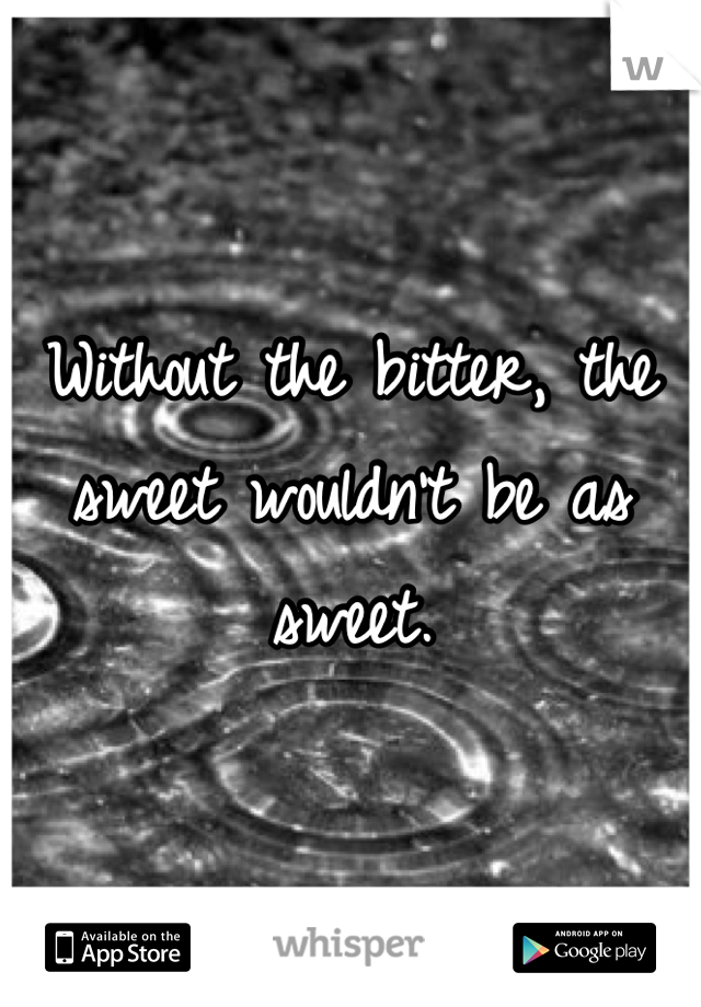 Without the bitter, the sweet wouldn't be as sweet.