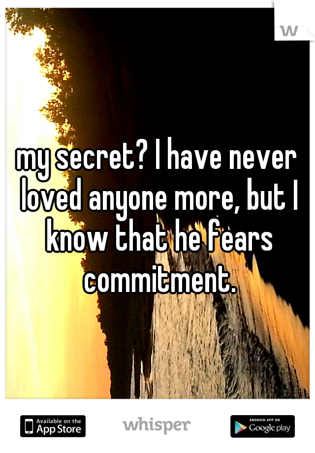 my secret? I have never loved anyone more, but I know that he fears commitment.