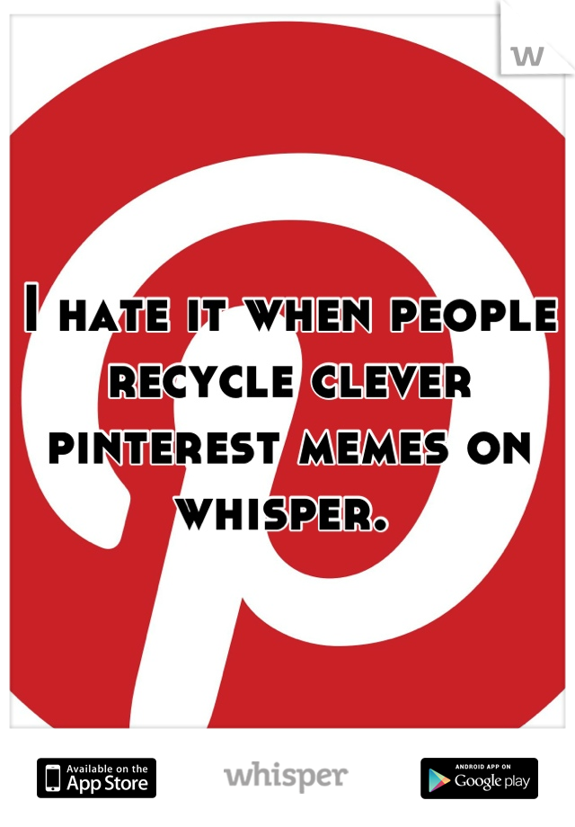 I hate it when people recycle clever pinterest memes on whisper.