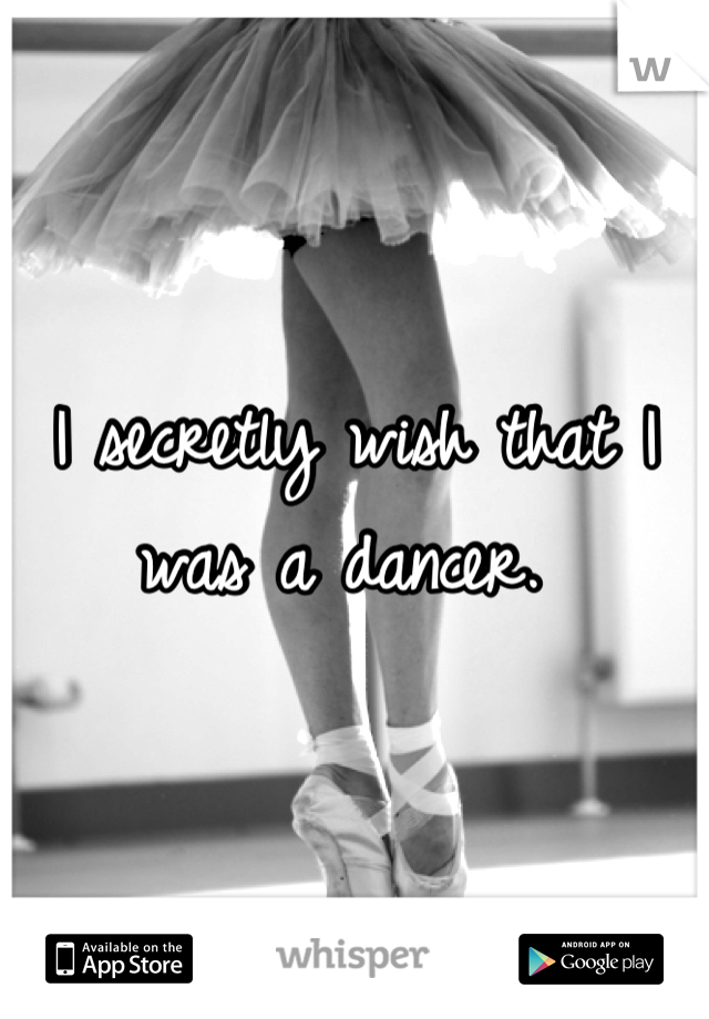 I secretly wish that I was a dancer.