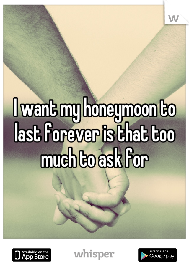 I want my honeymoon to last forever is that too much to ask for
