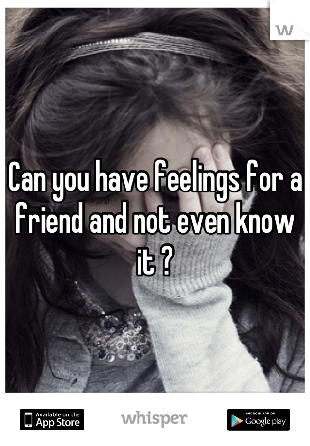 Can you have feelings for a friend and not even know it ?