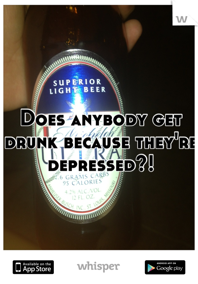 Does anybody get drunk because they're depressed?!