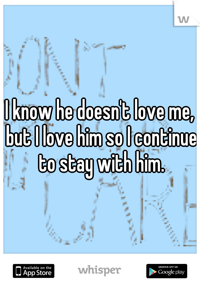 I know he doesn't love me, but I love him so I continue to stay with him.