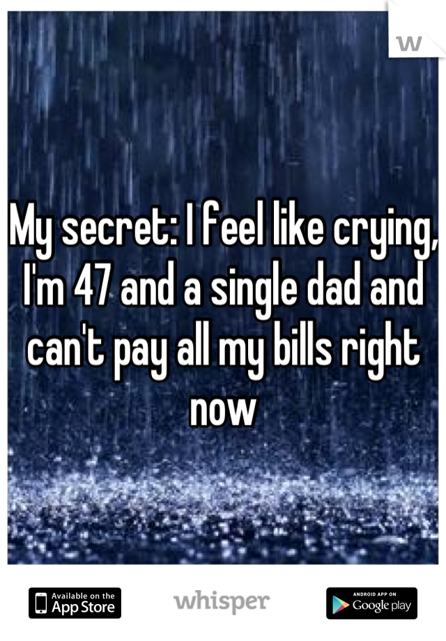 My secret: I feel like crying, I'm 47 and a single dad and can't pay all my bills right now