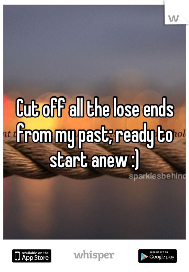 Cut off all the lose ends from my past; ready to start anew :)