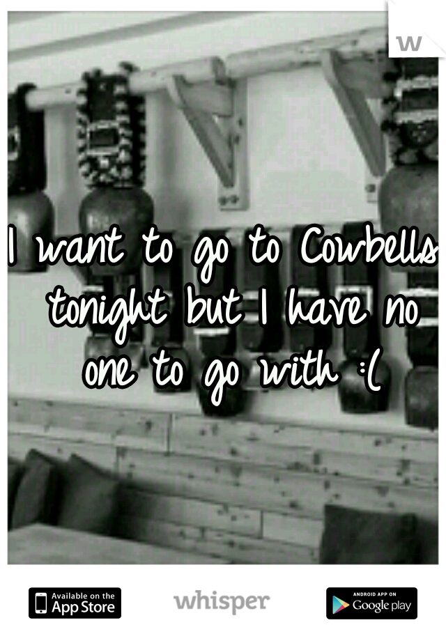 I want to go to Cowbells tonight but I have no one to go with :(