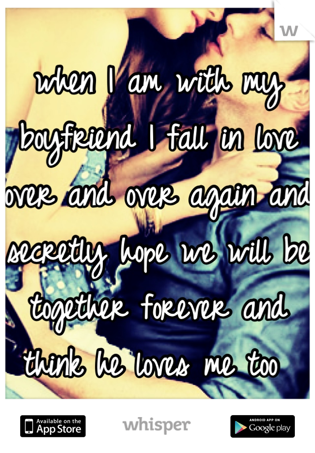 when I am with my boyfriend I fall in love over and over again and secretly hope we will be together forever and think he loves me too
