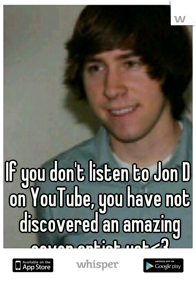 If you don't listen to Jon D on YouTube, you have not discovered an amazing cover artist yet<3