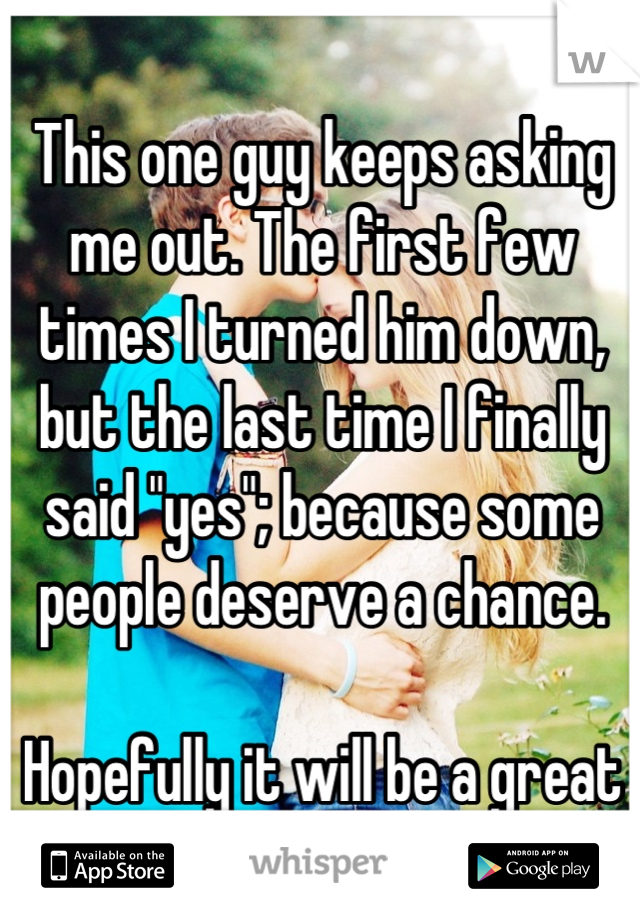 """This one guy keeps asking me out. The first few times I turned him down, but the last time I finally said """"yes""""; because some people deserve a chance.  Hopefully it will be a great date!"""