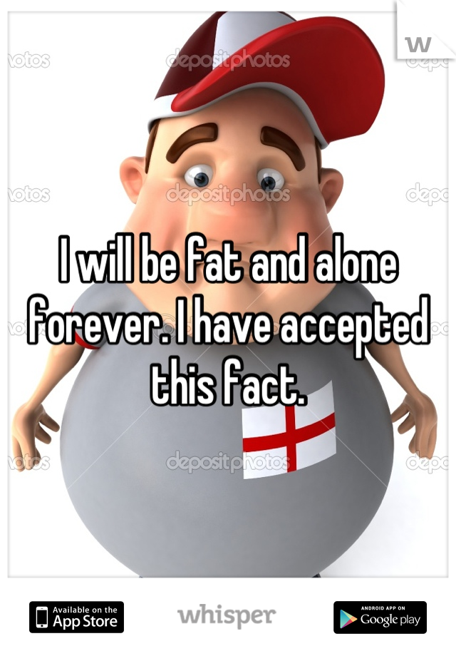 I will be fat and alone forever. I have accepted this fact.
