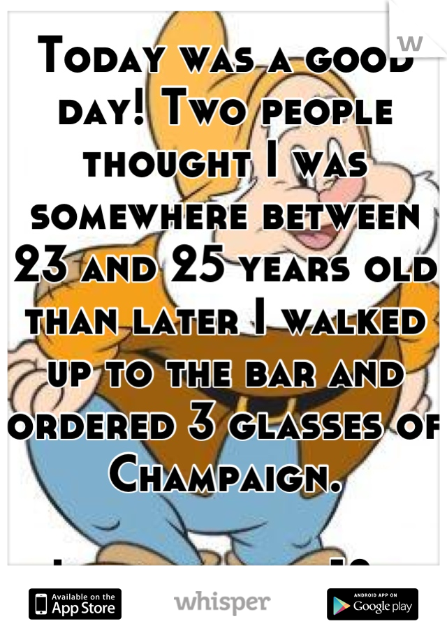 Today was a good day! Two people thought I was somewhere between 23 and 25 years old than later I walked up to the bar and ordered 3 glasses of Champaign.   I just turned 18..