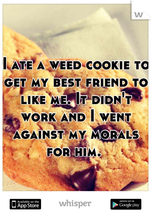 I ate a weed cookie to get my best friend to like me. It didn't work and I went against my morals for him.
