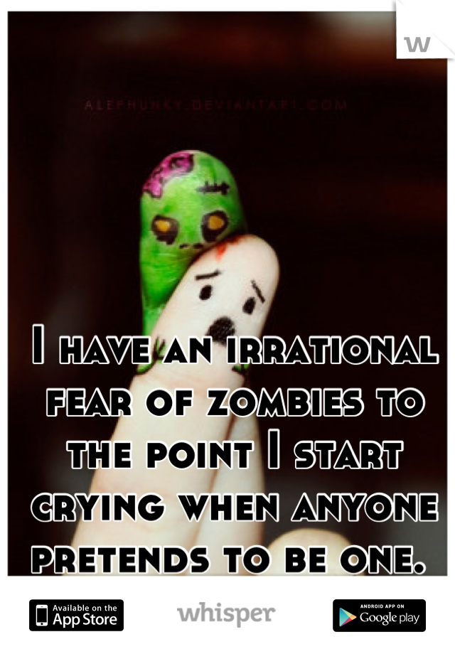 I have an irrational fear of zombies to the point I start crying when anyone pretends to be one.