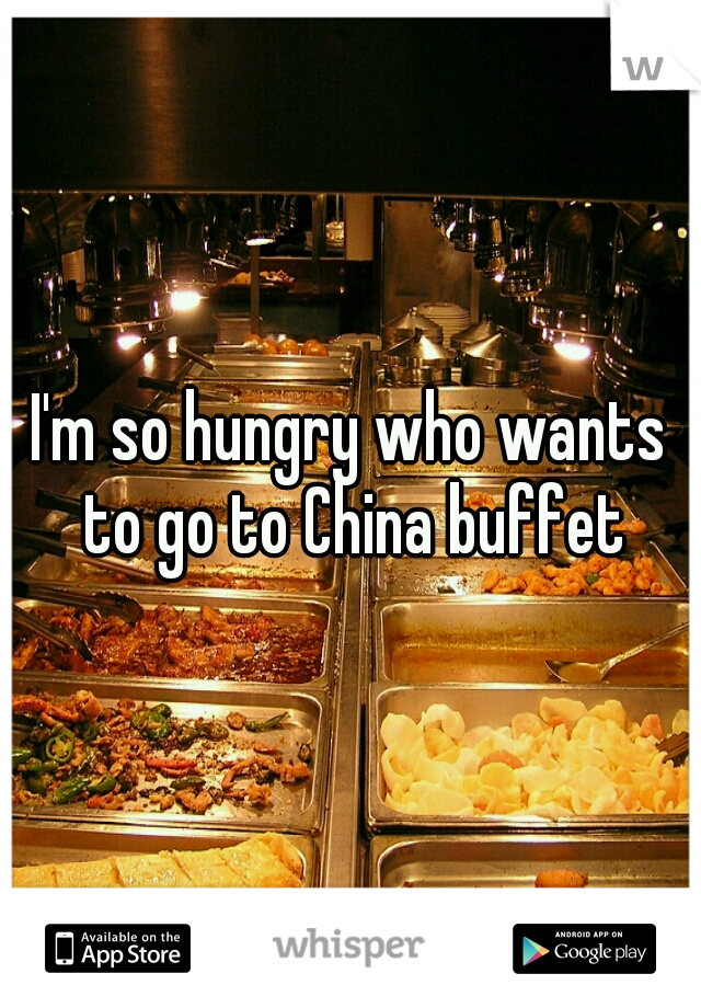 I'm so hungry who wants to go to China buffet