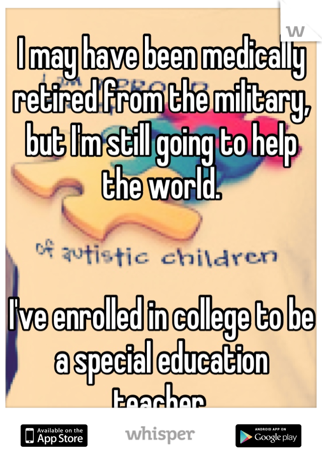 I may have been medically retired from the military, but I'm still going to help the world.   I've enrolled in college to be a special education teacher.