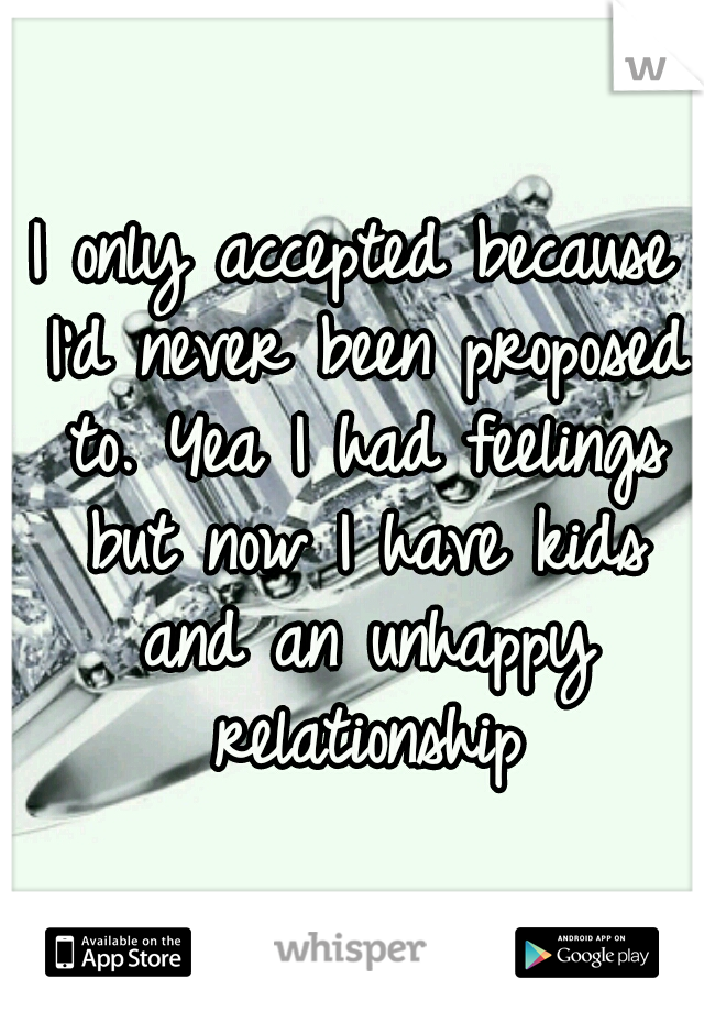 I only accepted because I'd never been proposed to. Yea I had feelings but now I have kids and an unhappy relationship
