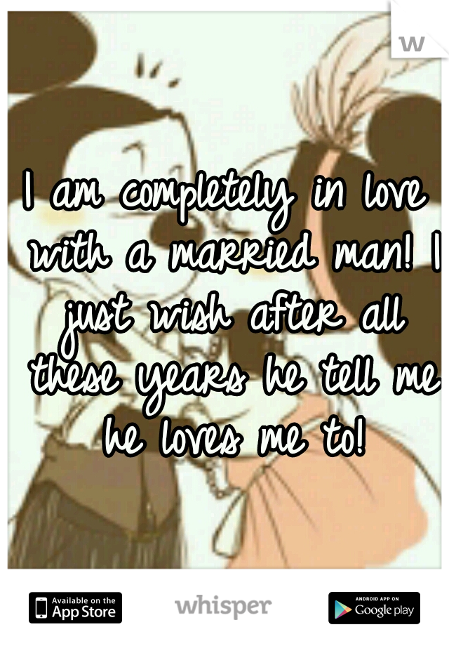 I am completely in love with a married man! I just wish after all these years he tell me he loves me to!