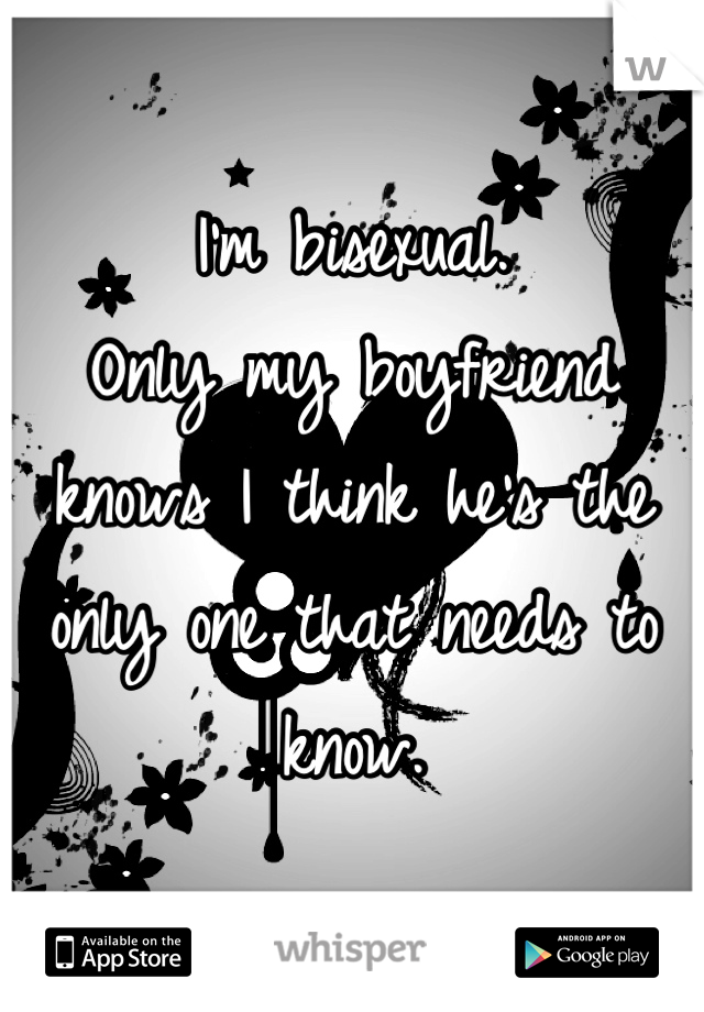 I'm bisexual. Only my boyfriend knows I think he's the only one that needs to know.