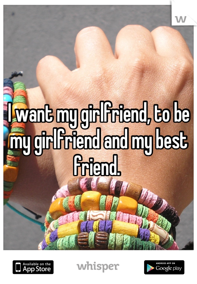 I want my girlfriend, to be my girlfriend and my best friend.