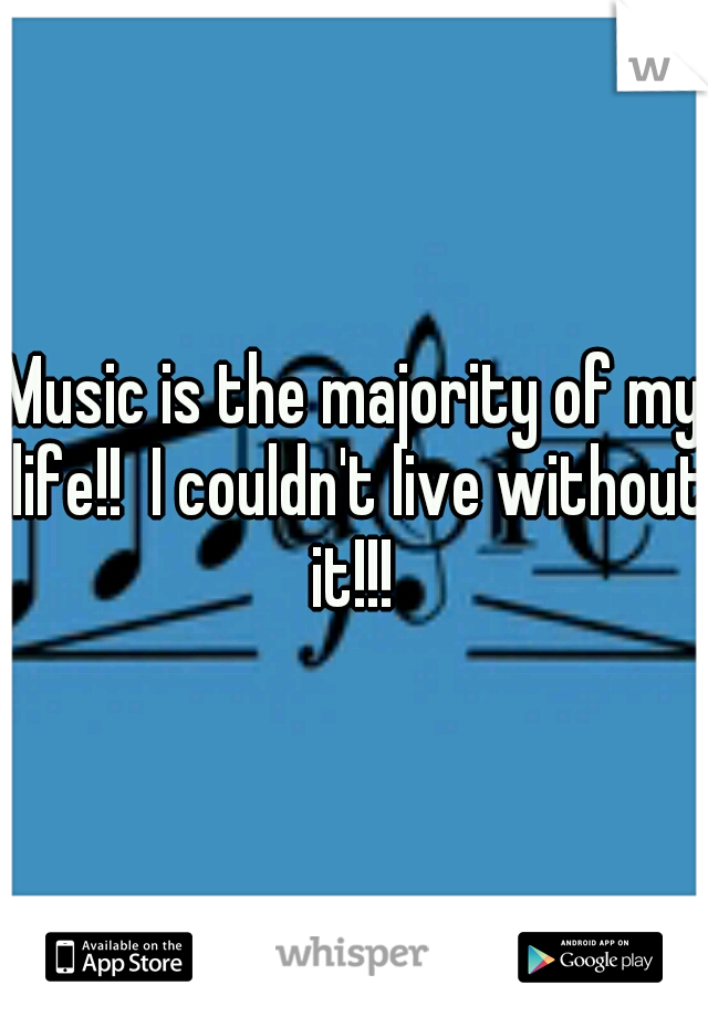 Music is the majority of my life!!  I couldn't live without it!!!