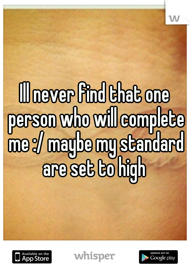 Ill never find that one person who will complete me :/ maybe my standard are set to high