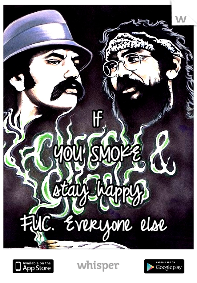 If  YOU SMOKE stay happy FUC. Everyone else