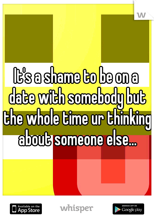 It's a shame to be on a date with somebody but the whole time ur thinking about someone else...