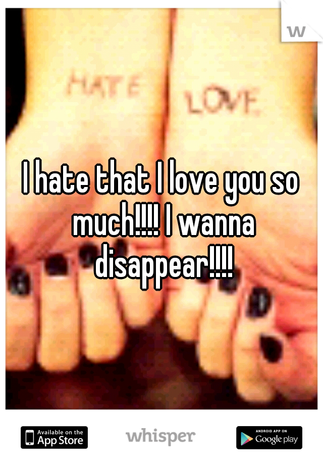 I hate that I love you so much!!!! I wanna disappear!!!!
