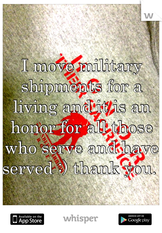 I move military shipments for a living and it is an honor for all those who serve and have served :) thank you.