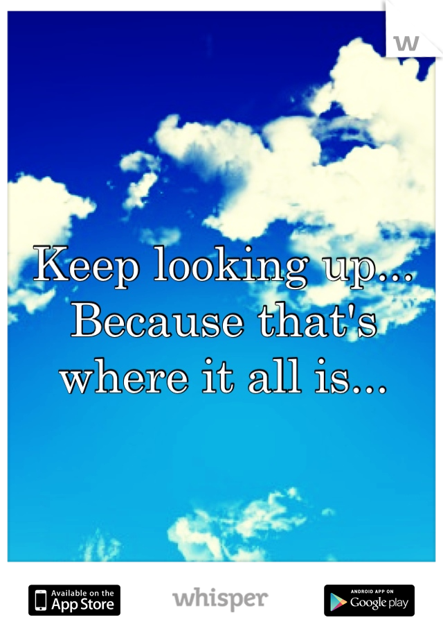 Keep looking up... Because that's where it all is...